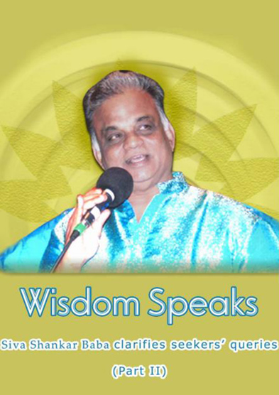 Wisdom speaks – Siva Shankar Baba clarifies seekers' queries (Part –2)