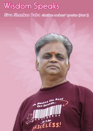 Wisdom speaks – Siva Shankar Baba clarifies seekers' queries (Part –1)